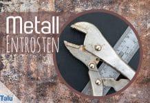 Metall entrosten, Rost effektiv entfernen